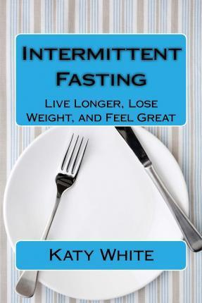 Intermittent Fasting : Live Longer, Lose Weight, and Feel Great