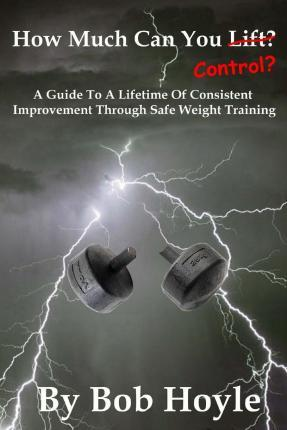 How Much Can You Control? : A Guide to a Lifetime of Consistent Improvement Through Safe Weight Training