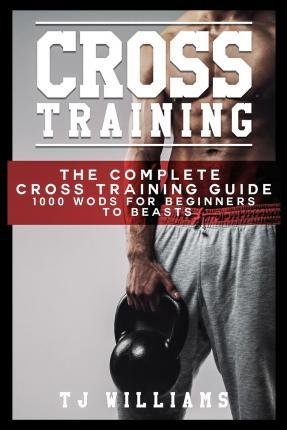 Cross Training : 1,000 Wod's to Make You Fitter, Faster, Stronger – Tj Williams