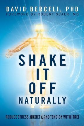 Shake It Off Naturally: Reduce Stress, Anxiety, and Tension with [TRE]
