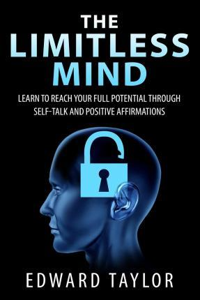 The Limitless Mind  Learn to Reach Your Full Potential Through Self-Talk and Positive Affirmations