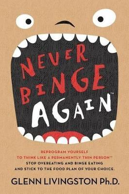 Never Binge Again(tm) : Reprogram Yourself to Think Like a Permanently Thin Person. Stop Overeating and Binge Eating and Stick to the Food Plan of Your Choice!