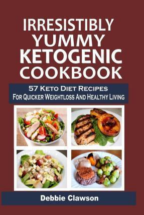 Irresistibly Yummy Ketogenic Cookbook : 57 Keto Diet Recipes for Quicker Weightloss and Healthy Living – Debbie Clawson