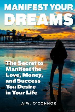 Manifest Your Dreams: The Secret to Manifest the Love, Money, and Success You Desire in Your Life
