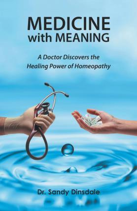 Medicine with Meaning  A Doctor Discovers the Healing Power of Homeopathy