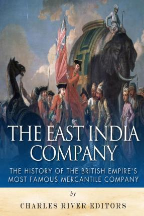 The East India Company : The History of the British Empire's Most Famous Mercantile Company