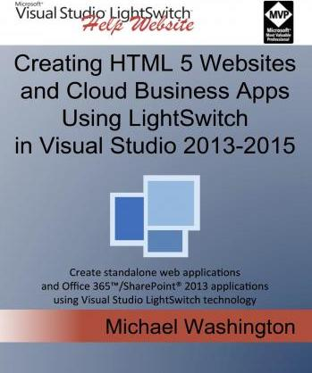 Creating HTML 5 Websites and Cloud Business Apps Using Lightswitch in Visual Studio 2013-2015: Create Standalone Web Applications and Office 365 / Sharepoint Applications Using Visual Studio Lightswitch Technology