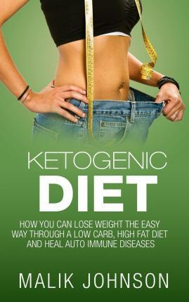 Ketogenic Diet : : How you can lose weight the easy way through a low carb, high fat diet and heal autoimmune diseases