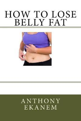 How to Lose Belly Fat – Anthony Ekanem
