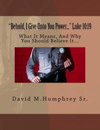 behold, I Give Unto You Power... Luke 10  19 What It Means, and Why You Should Believe It...