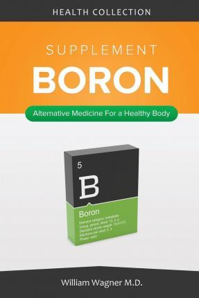 The Boron Supplement: Alternative Medicine for a Healthy Body (Health Collection)