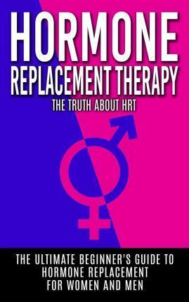 Hormone Replacement Therapy  The Truth about Hrt The Ultimate Beginner's Guide to Hormone Replacement for Women and Men