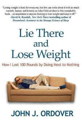 Lie There and Lose Weight : How I Lost 100 Pounds by Doing Next to Nothing
