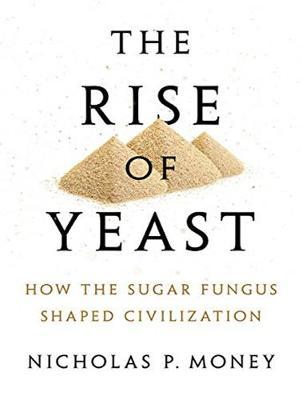 The Rise of Yeast  How the Sugar Fungus Shaped Civilization