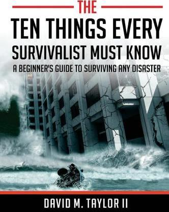The Ten Things Every Survivalist Must Know  A Beginner's Guide to Surviving Any Disaster
