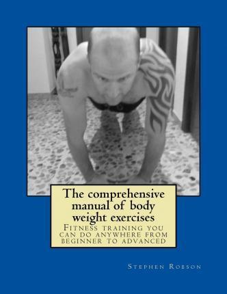 The Comprehensive Manual of Body Weight Exercises : Fitness Training You Can Do Anywhere from Beginner to Advanced – Stephen Robson