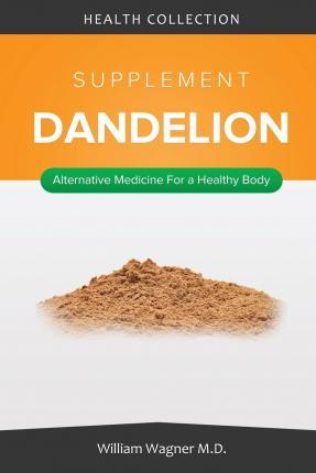 The Dandelion Supplement: Alternative Medicine for a Healthy Body