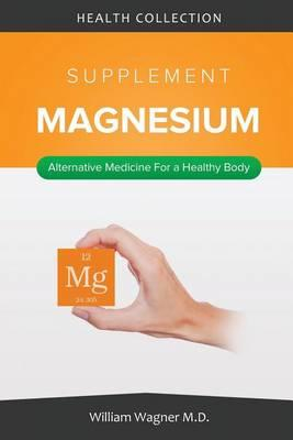The Magnesium Supplement: Alternative Medicine for a Healthy Body