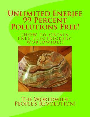 Unlimited Enerjee 99 Percent Pollutions Free  How to Obtain Free Electrickery, Worldwide!