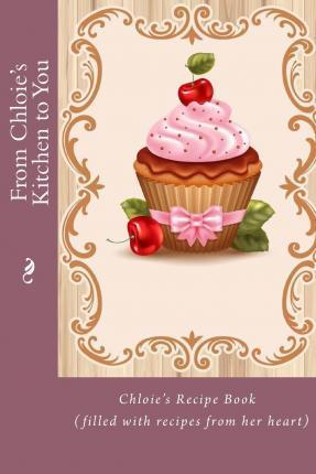 From Chloie's Kitchen to You : Chloie's Recipe Book (Filled with Recipes from Her Heart)