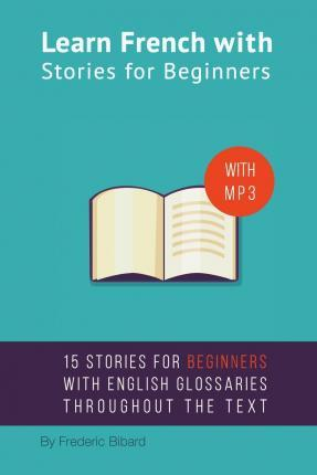 Learn French with Stories for Beginners : 15 French Stories for Beginners with English Glossaries Throughout the Text.