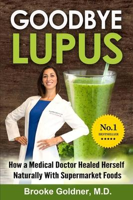 Goodbye Lupus : How a Medical Doctor Healed Herself Naturally With Supermarket Foods