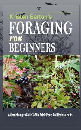 Foraging For Beginners : A Simple Foragers Guide To Wild Edible Plants And Medicinal Herbs