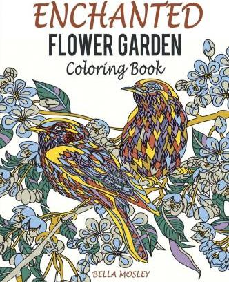 Enchanted Flower Garden Coloring Book Flowers Adult Using The Secret Beauty Of Gardens For A Relaxing Floral Art Therapy