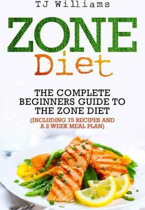 Zone Diet : The Ultimate Beginners Guide to the Zone Diet (Includes 75 Recipes and a 2 Week Meal Plan) – Tj Williams