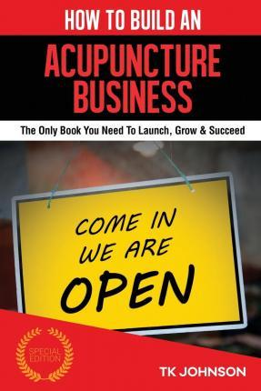 How to Build an Acupuncture Business  The Only Book You Need to Launch, Grow & Succeed