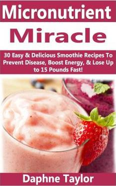 Micronutrient Miracle : 30 Easy & Delicious Smoothie Recipes to Prevent Disease, Boost Energy & Lose Up to 15 Pounds Fast – Daphne Taylor