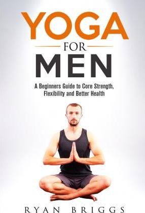 Yoga for Men  A Beginners Guide to Core Strength, Flexibility and Better Health