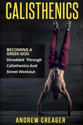 Calisthenics : Becoming a Greek God – Shredded Through Calisthenics and Street Workout – Andrew Creager
