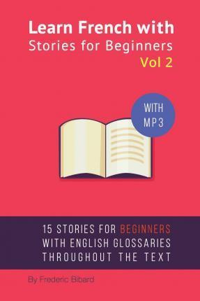Learn French with Stories for Beginners Volume 2 : 15 French Stories for Beginners with English Glossaries Throughout the Text.