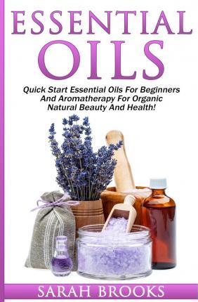 Essential Oils: Quick Start Essential Oils for Beginners and Aromatherapy for Organic Natural Beauty and Health!