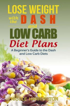 Lose Weight with the Dash and Low Carb Diet Plans : A Beginner's Guide to the Dash and Low Carb Diets