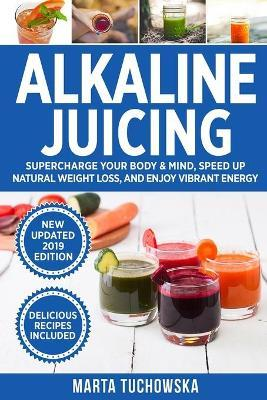 Alkaline Juicing : Supercharge Your Body & Mind, Speed Up Massive Weight Loss (Naturally!), and Stimulate Holistic Healing