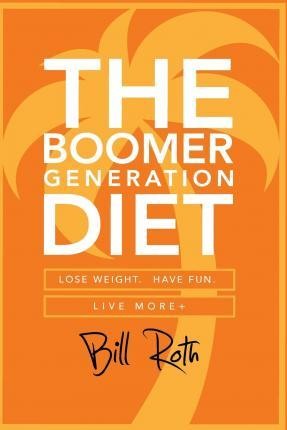 The Boomer Generation Diet : Lose Weight. Have Fun. Live More+ – Bill Roth