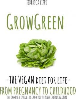 Grow Green-The Vegan Diet for Life- From Pregnacy to Childhood : The Complete Guide for Growing Healthy Green Children