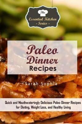 Paleo Dinner Recipes : Quick and Mouthwateringly Delicious Paleo Dinner Recipes for Dieting, Weight Loss, and Healthy Living – Sarah Sophia