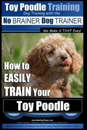 Toy Poodle Training Dog Training with the No Brainer Dog Trainer We Make It That Easy! : How to Easily Train Your Toy Poodle