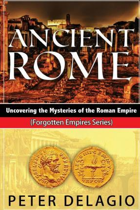 Ancient Rome - Uncovering the Mysteries of The Roman Empire