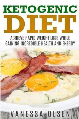 Ketogenic Diet : Achieve Rapid Weight Loss While Gaining Incredible Health and Energy – Vanessa Olsen