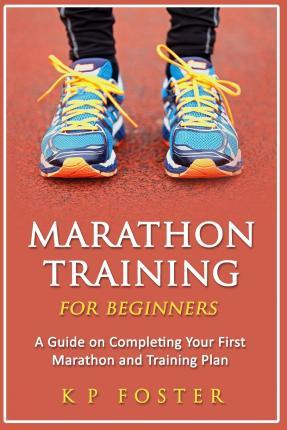 Marathon Training for Beginners : A Guide on Completing Your First Marathon and Training Plan
