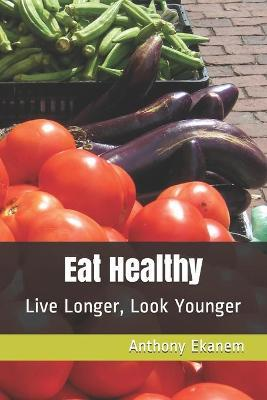 Eat Healthy : Live Longer, Look Younger