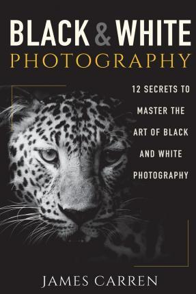 Black and White Photography : 12 Secrets to Master the Art of Black and White Photography