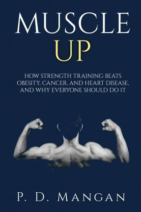 Muscle Up : How Strength Training Beats Obesity, Cancer, and Heart Disease, and Why Everyone Should Do It