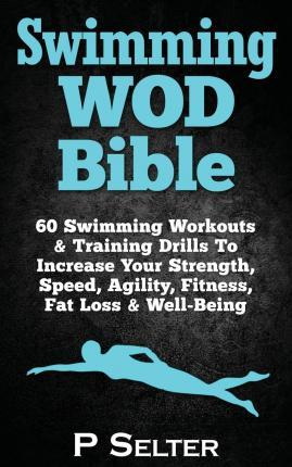 Swimming Wod Bible : Swimming Workouts & Training to Increase Your Strength, Speed, Agility, Fitness, Fat Loss & Well-Being