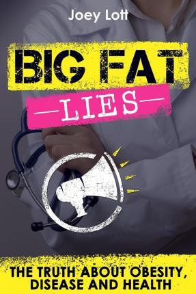 Big Fat Lies : The Truth about Obesity, Disease and Health – Joey Lott