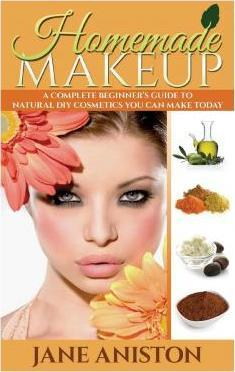 Homemade Makeup : A Complete Beginner's Guide to Natural DIY Cosmetics You Can Make Today